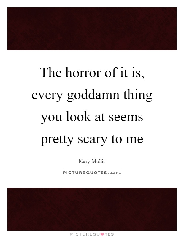 The horror of it is, every goddamn thing you look at seems pretty scary to me Picture Quote #1