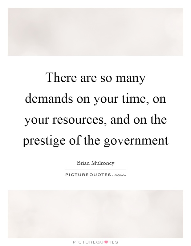 There are so many demands on your time, on your resources, and on the prestige of the government Picture Quote #1