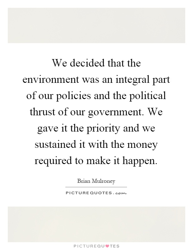 We decided that the environment was an integral part of our policies and the political thrust of our government. We gave it the priority and we sustained it with the money required to make it happen Picture Quote #1