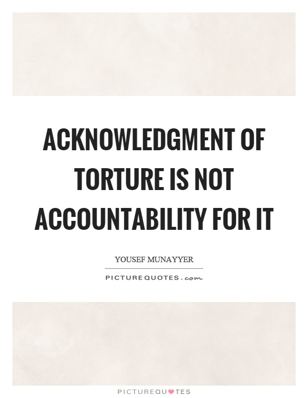 Acknowledgment of torture is not accountability for it Picture Quote #1