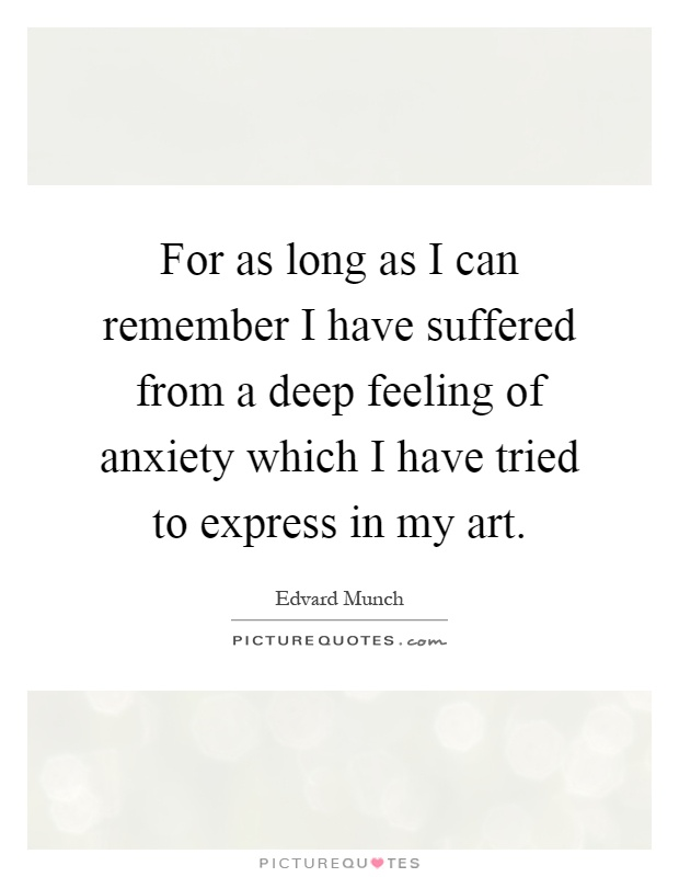 For as long as I can remember I have suffered from a deep feeling of anxiety which I have tried to express in my art Picture Quote #1