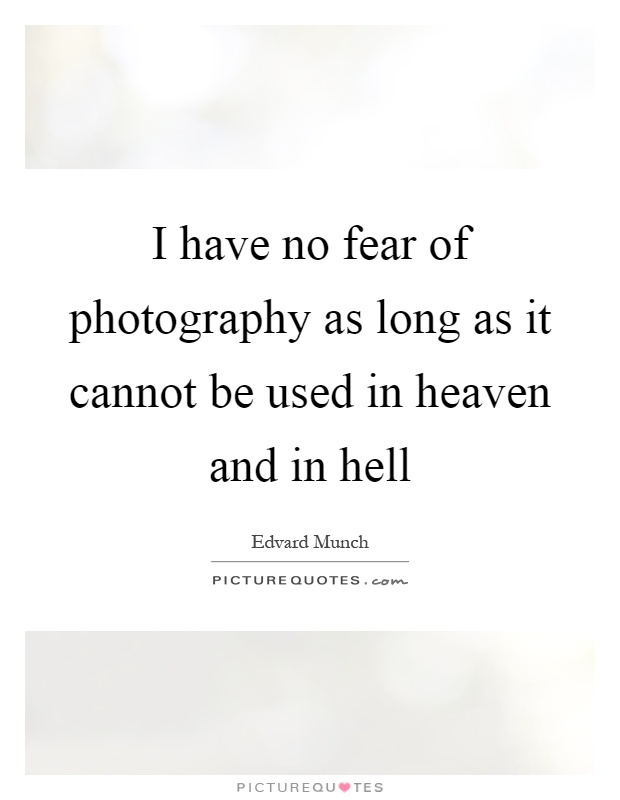 I have no fear of photography as long as it cannot be used in heaven and in hell Picture Quote #1