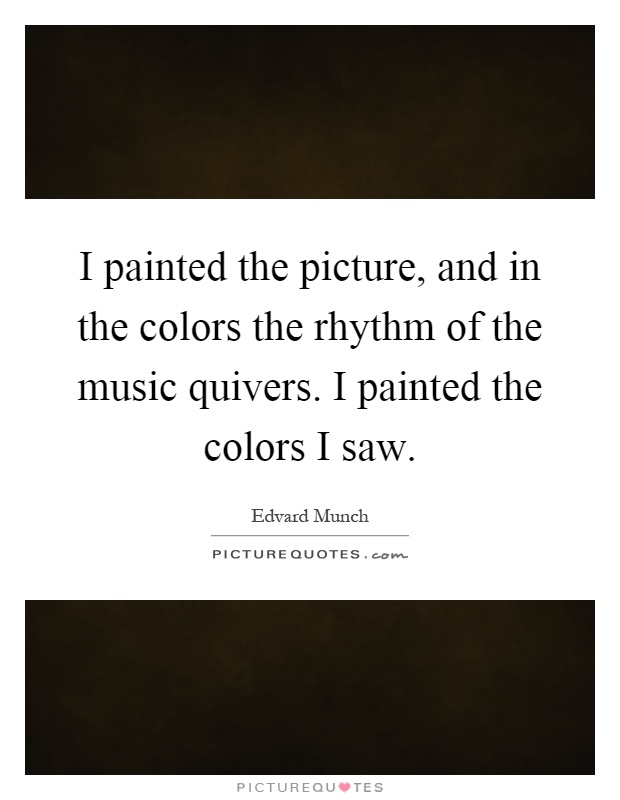 I painted the picture, and in the colors the rhythm of the music quivers. I painted the colors I saw Picture Quote #1