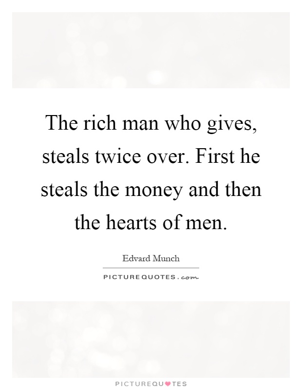 The rich man who gives, steals twice over. First he steals the money and then the hearts of men Picture Quote #1
