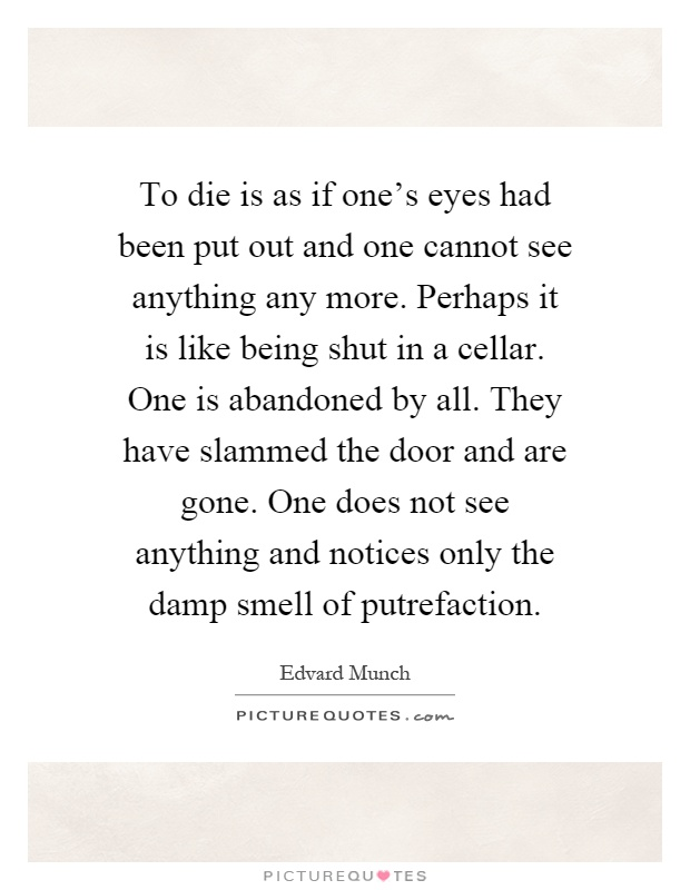 To die is as if one's eyes had been put out and one cannot see anything any more. Perhaps it is like being shut in a cellar. One is abandoned by all. They have slammed the door and are gone. One does not see anything and notices only the damp smell of putrefaction Picture Quote #1