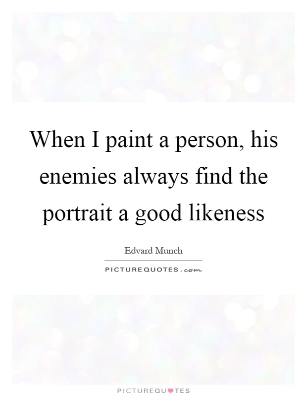 When I paint a person, his enemies always find the portrait a good likeness Picture Quote #1