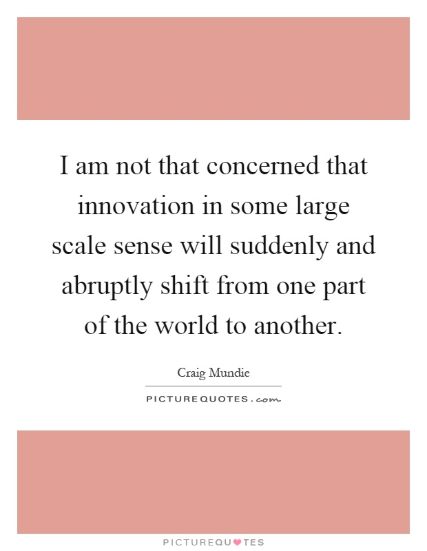 I am not that concerned that innovation in some large scale sense will suddenly and abruptly shift from one part of the world to another Picture Quote #1
