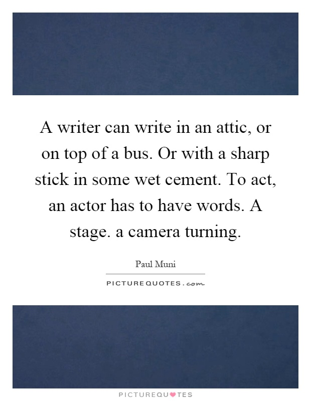 A writer can write in an attic, or on top of a bus. Or with a sharp stick in some wet cement. To act, an actor has to have words. A stage. a camera turning Picture Quote #1