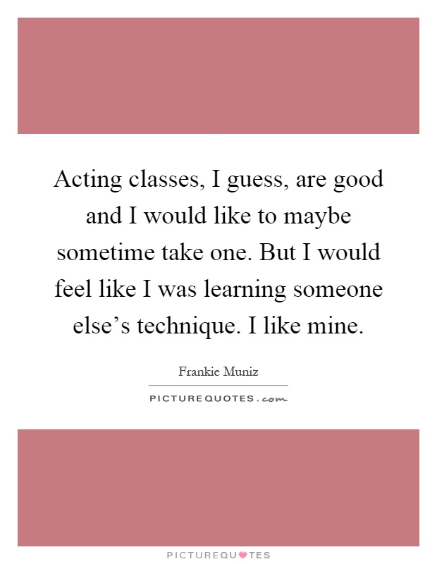 Acting classes, I guess, are good and I would like to maybe sometime take one. But I would feel like I was learning someone else's technique. I like mine Picture Quote #1
