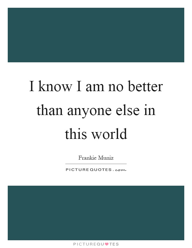 I know I am no better than anyone else in this world Picture Quote #1