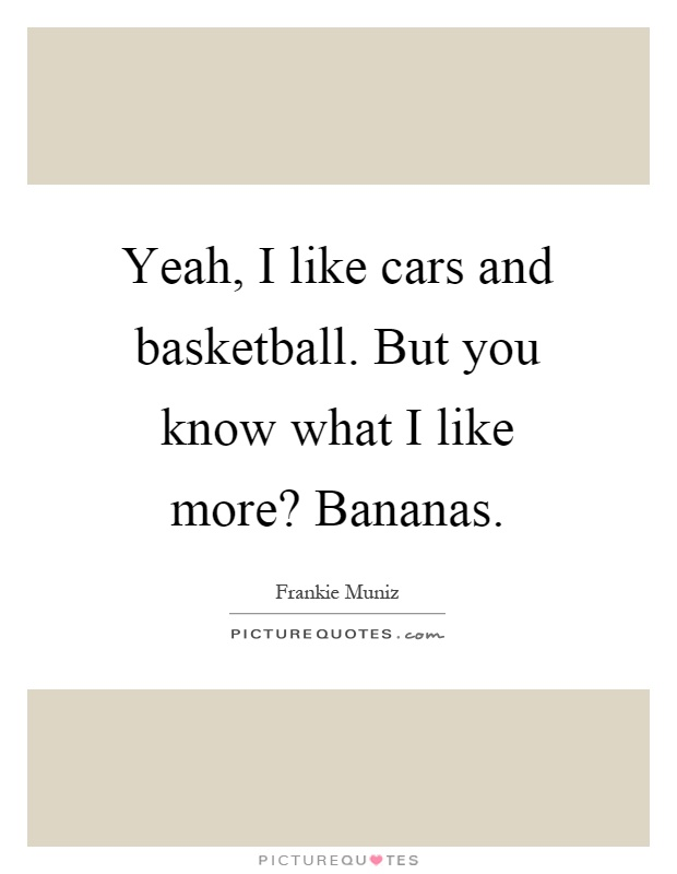 Yeah, I like cars and basketball. But you know what I like more? Bananas Picture Quote #1