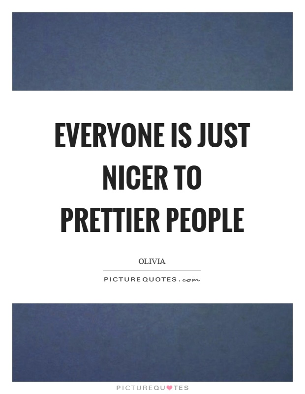 Everyone is just nicer to prettier people Picture Quote #1