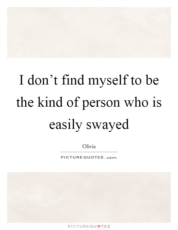 I don't find myself to be the kind of person who is easily swayed Picture Quote #1