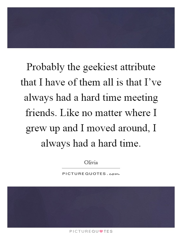 Probably the geekiest attribute that I have of them all is that I've always had a hard time meeting friends. Like no matter where I grew up and I moved around, I always had a hard time Picture Quote #1