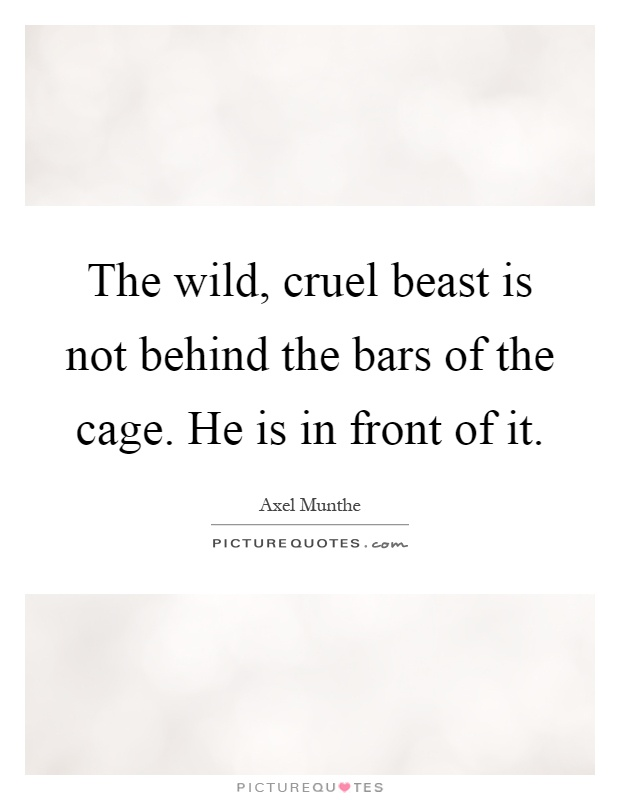 The wild, cruel beast is not behind the bars of the cage. He is in front of it Picture Quote #1