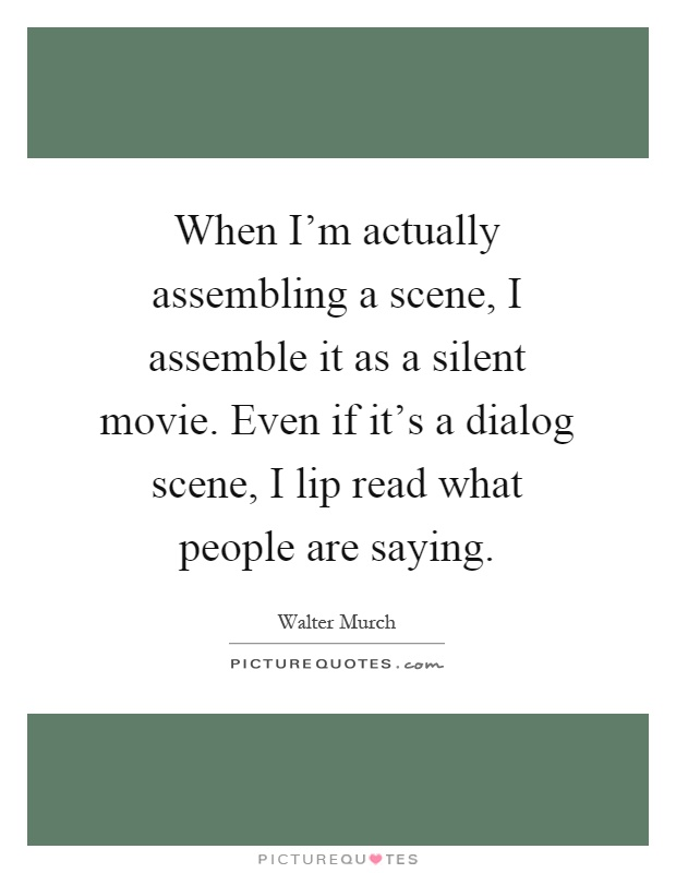 When I'm actually assembling a scene, I assemble it as a silent movie. Even if it's a dialog scene, I lip read what people are saying Picture Quote #1