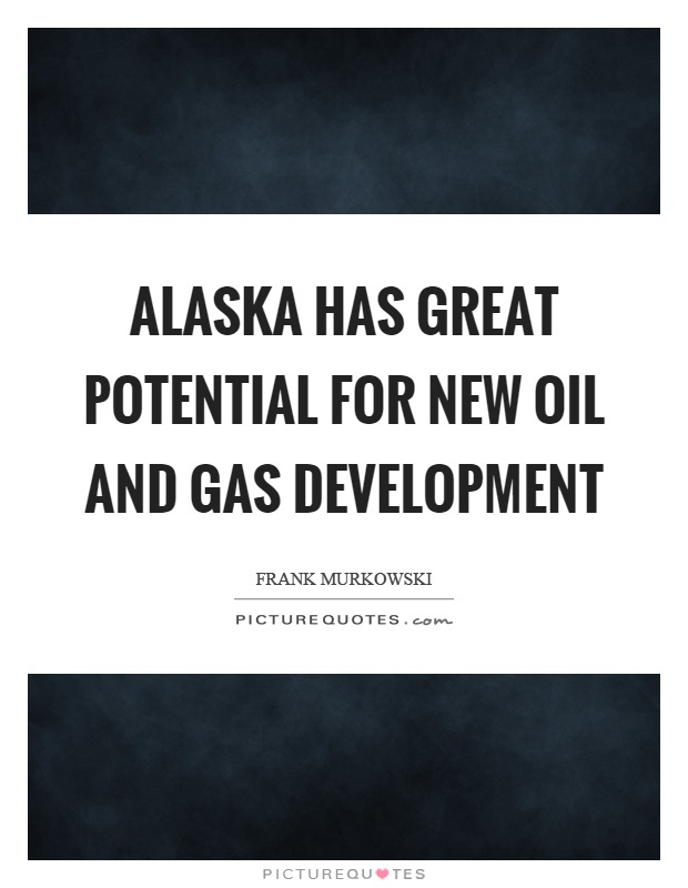 Alaska has great potential for new oil and gas development Picture Quote #1