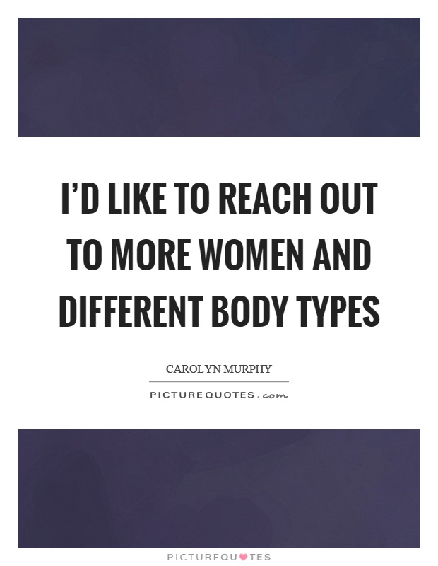 I'd like to reach out to more women and different body types Picture Quote #1