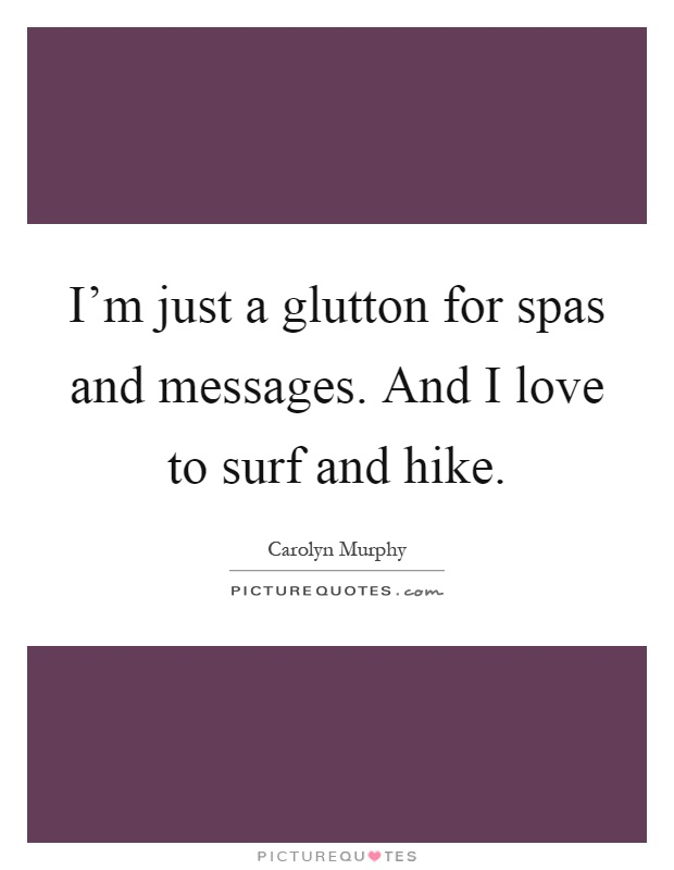 I'm just a glutton for spas and messages. And I love to surf and hike Picture Quote #1