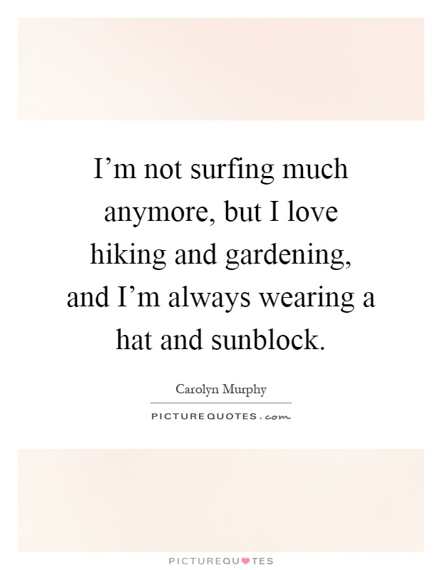 I'm not surfing much anymore, but I love hiking and gardening, and I'm always wearing a hat and sunblock Picture Quote #1