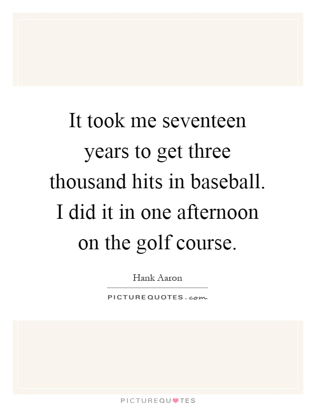 It took me seventeen years to get three thousand hits in baseball. I did it in one afternoon on the golf course Picture Quote #1