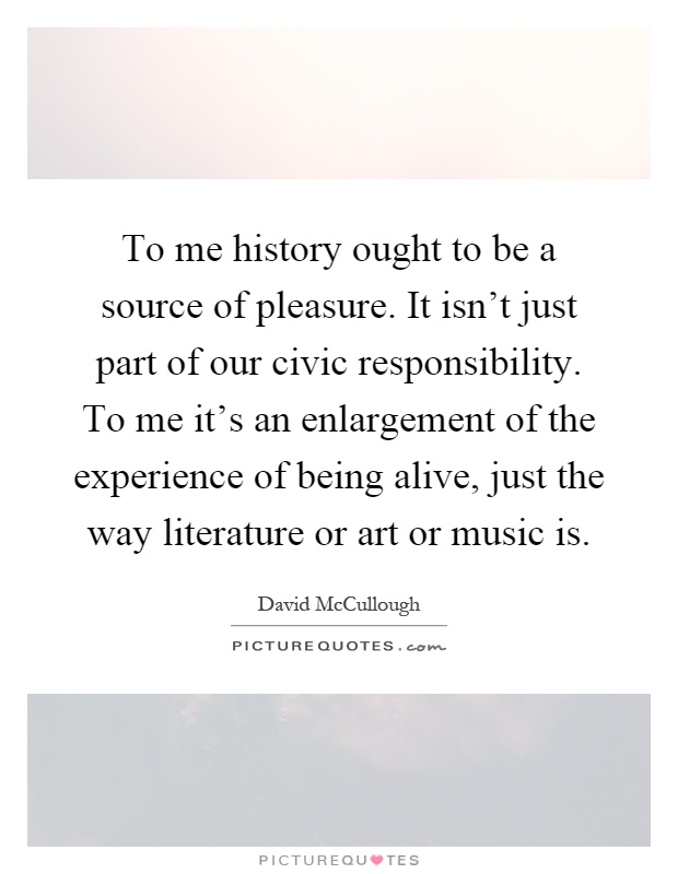 To me history ought to be a source of pleasure. It isn't just part of our civic responsibility. To me it's an enlargement of the experience of being alive, just the way literature or art or music is Picture Quote #1
