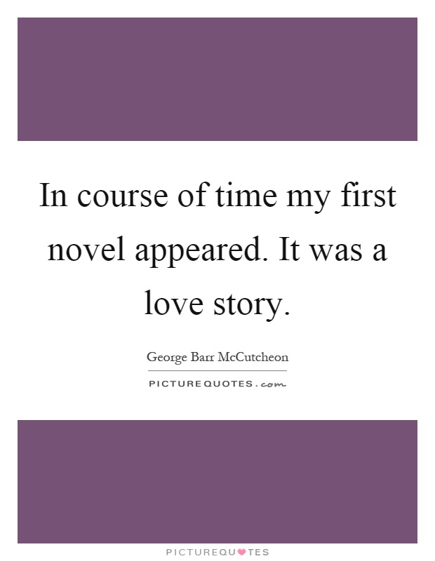 Quotes About A Love Story : ... of time my first novel appeared. It was a love story. Picture Quote #1