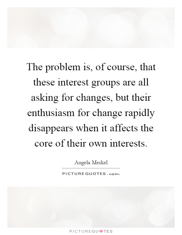 The problem is, of course, that these interest groups are all asking for changes, but their enthusiasm for change rapidly disappears when it affects the core of their own interests Picture Quote #1