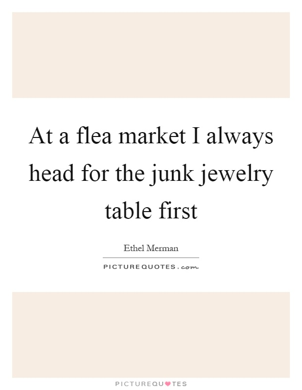 At a flea market I always head for the junk jewelry table first Picture Quote #1