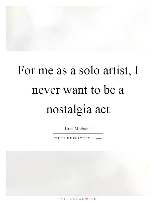For me as a solo artist, I never want to be a nostalgia act Picture Quote #1