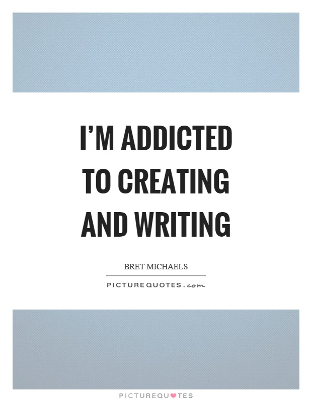 I'm addicted to creating and writing Picture Quote #1