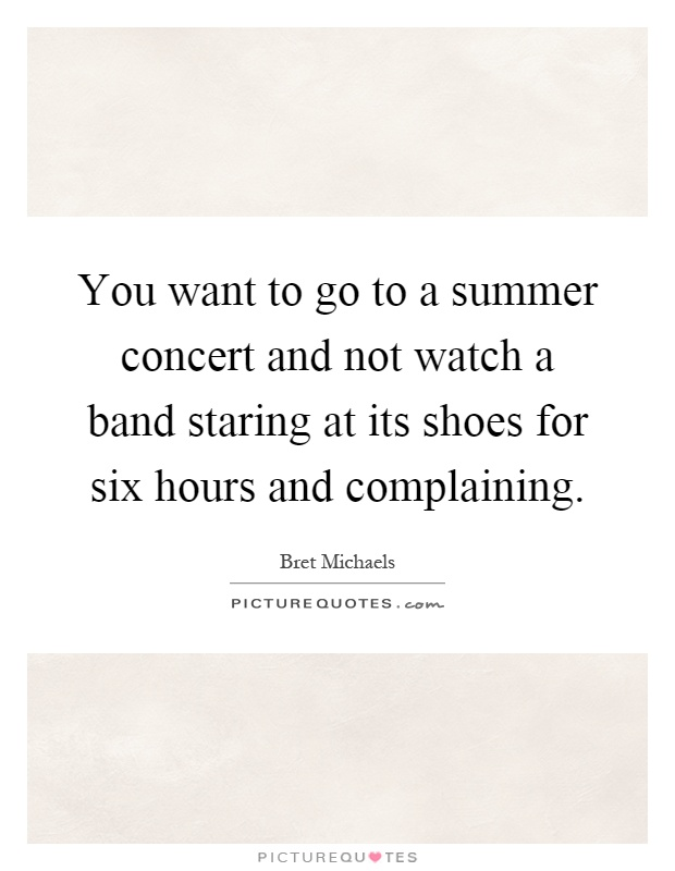 You want to go to a summer concert and not watch a band staring at its shoes for six hours and complaining Picture Quote #1