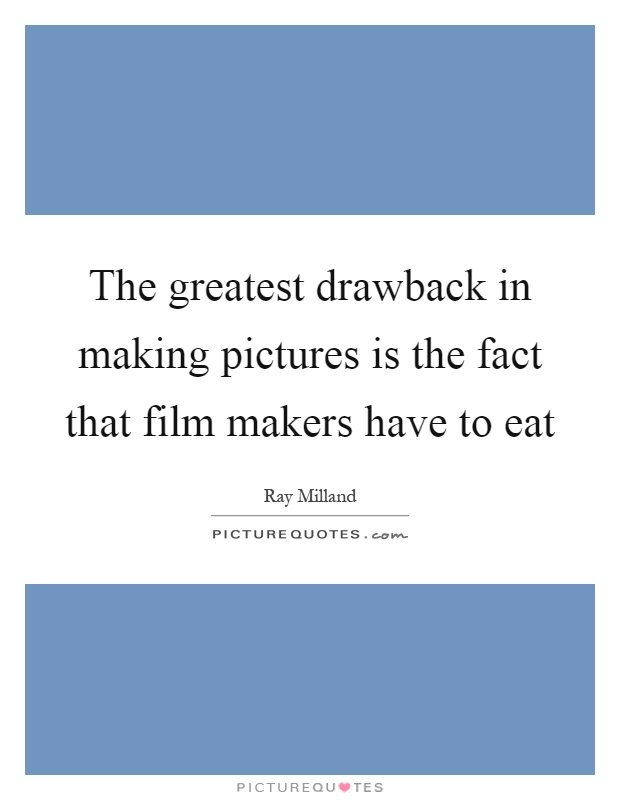 The greatest drawback in making pictures is the fact that film makers have to eat Picture Quote #1