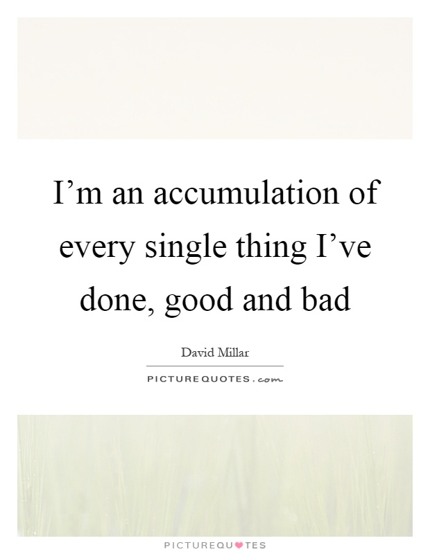 I'm an accumulation of every single thing I've done, good and bad Picture Quote #1