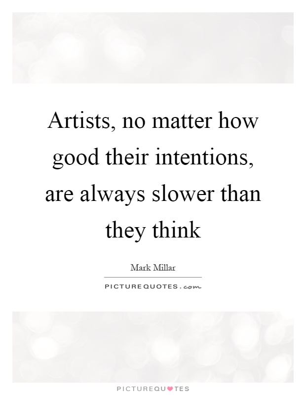 Artists, no matter how good their intentions, are always slower than they think Picture Quote #1