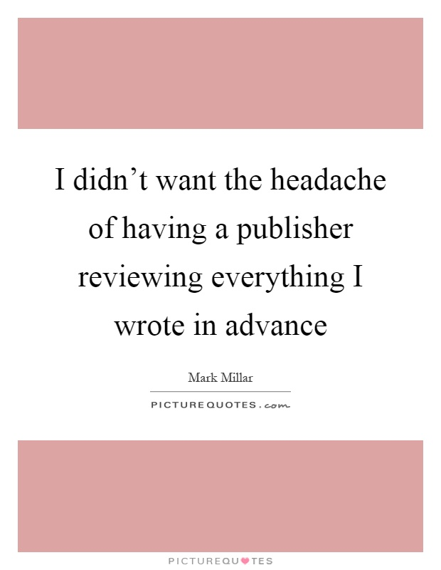 I didn't want the headache of having a publisher reviewing everything I wrote in advance Picture Quote #1