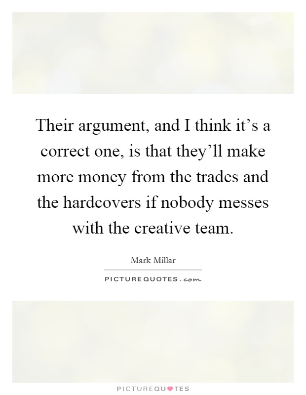 Their argument, and I think it's a correct one, is that they'll make more money from the trades and the hardcovers if nobody messes with the creative team Picture Quote #1