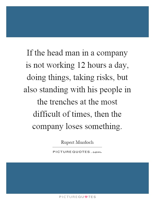 If the head man in a company is not working 12 hours a day, doing things, taking risks, but also standing with his people in the trenches at the most difficult of times, then the company loses something Picture Quote #1