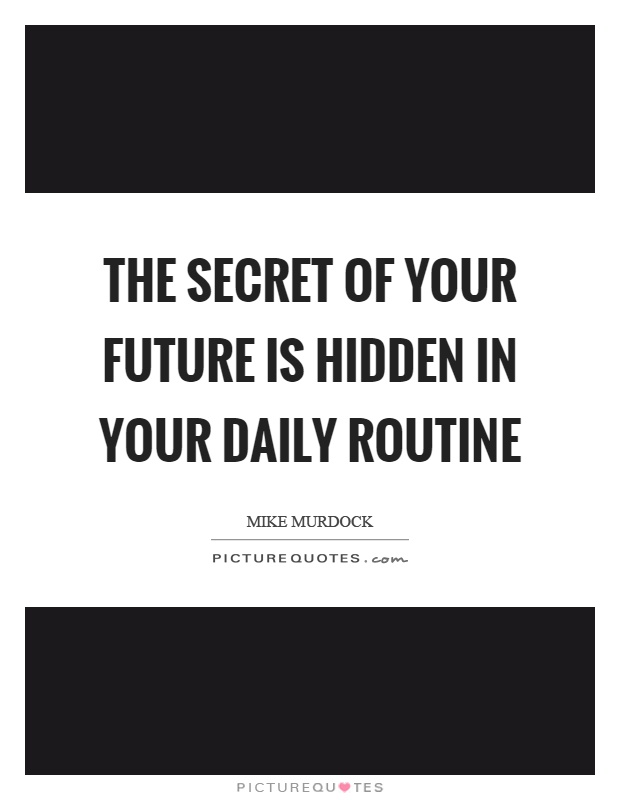 The secret of your future is hidden in your daily routine Picture Quote #1
