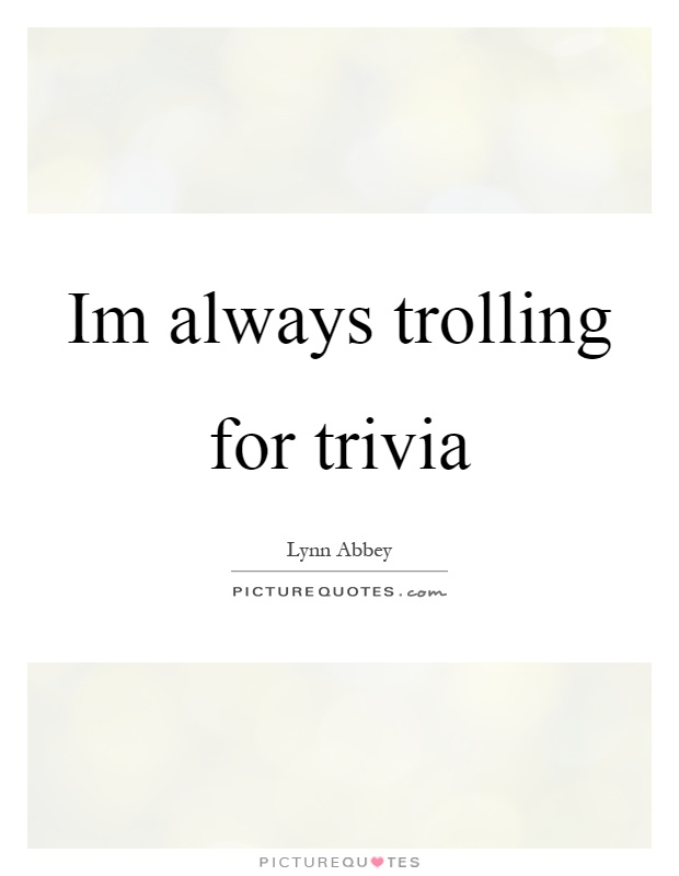 Im always trolling for trivia Picture Quote #1