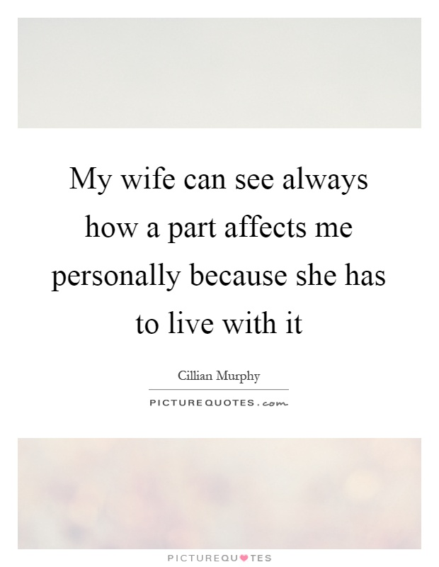 My wife can see always how a part affects me personally because she has to live with it Picture Quote #1