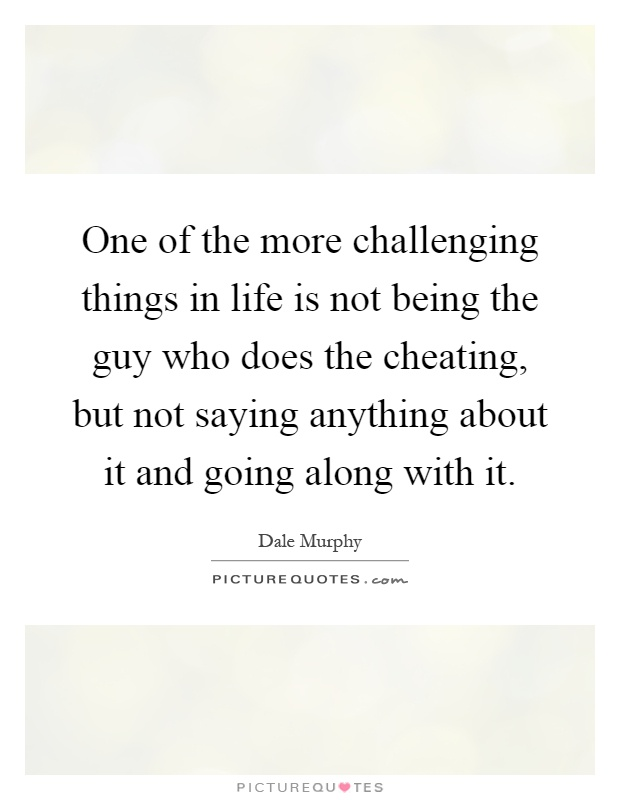 One of the more challenging things in life is not being the guy who does the cheating, but not saying anything about it and going along with it Picture Quote #1