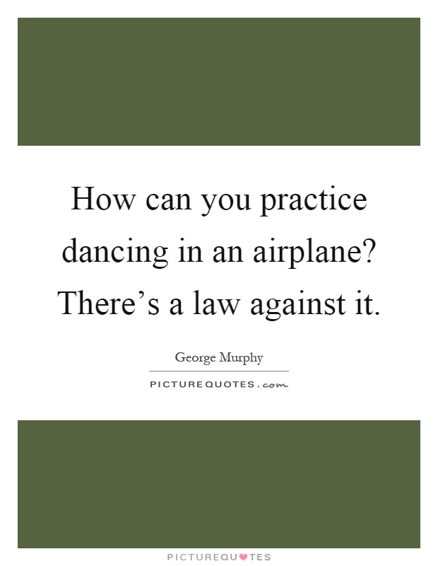 How can you practice dancing in an airplane? There's a law against it Picture Quote #1