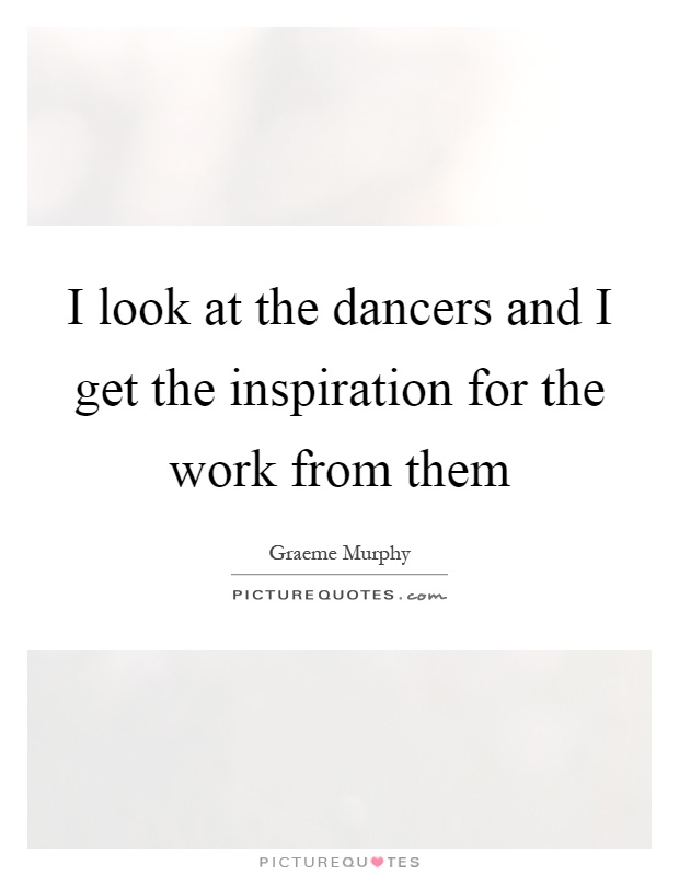 I look at the dancers and I get the inspiration for the work from them Picture Quote #1