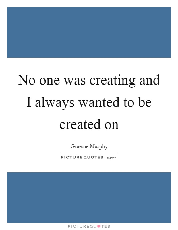 No one was creating and I always wanted to be created on Picture Quote #1