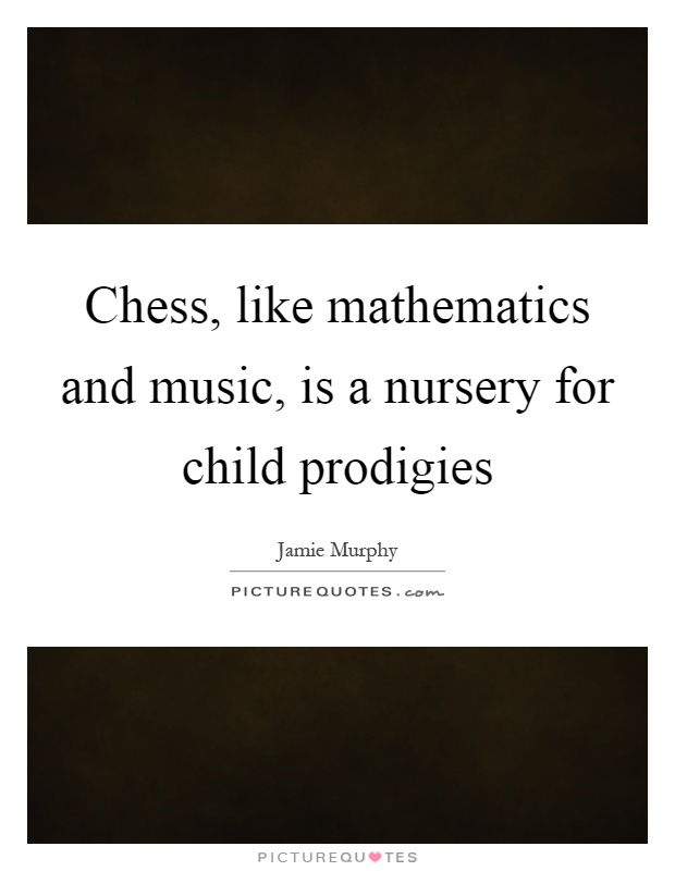 Chess, like mathematics and music, is a nursery for child prodigies Picture Quote #1