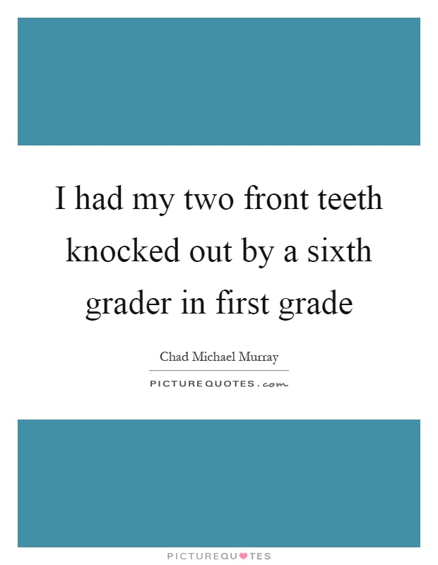 I had my two front teeth knocked out by a sixth grader in first grade Picture Quote #1