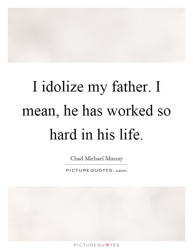 I idolize my father. I mean, he has worked so hard in his life Picture Quote #1