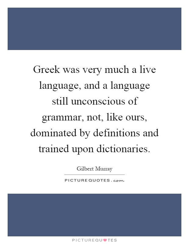 Greek was very much a live language, and a language still unconscious of grammar, not, like ours, dominated by definitions and trained upon dictionaries Picture Quote #1