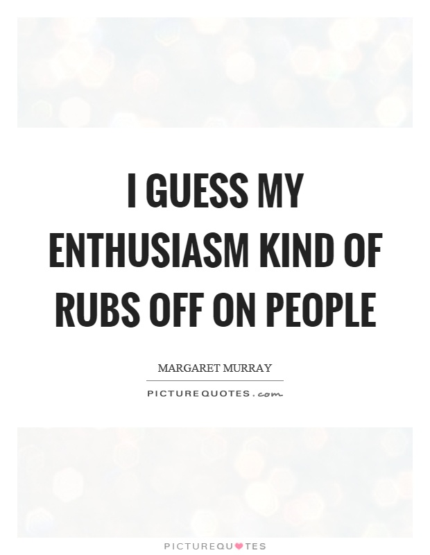 I guess my enthusiasm kind of rubs off on people Picture Quote #1